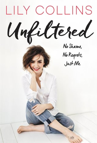 Unfiltered: No Shame, No Regrets, Just Me. by Lily Collins | REVIEW & DISCUSSION